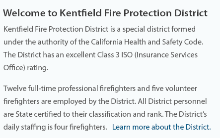 Welcome to Kentifield Fire Protection District  Kentfield Fire Protection District is a special district formed under the authority of the California Health and Safety Code. The District has an excellent Class 3 ISO (Insurance Services Office) rating.  Eleven full-time professional firefighters and 20 volunteer firefighters are employed by the District, all certified to their classification and rank. The District's daily staffing is four firefighters, including a chief officer.  Learn More About the District